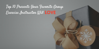 Top 10 Presents Your Favorite Group Exercise Instructor Will Love